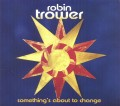 CDTrower Robin / Something's About To Change / Digipack